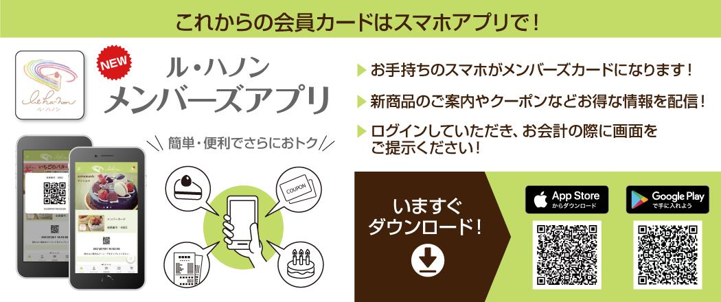 これからの会員カードはスマホアプリで! ル・ハノン メンバーズアプリ 簡単・便利でさらにおトク! お手持ちのスマホがメンバーズカードになります! 新商品のご案内やクーポンなどお得な情報を配信! ログインしていただきお会計の際に画面をご提示ください! 今すぐダウンロード!